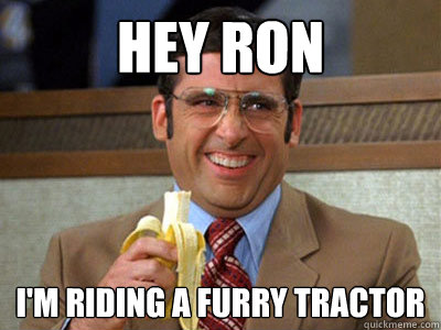 hey ron im riding a furry tractor - Brick Tamland