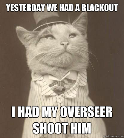 yesterday we had a blackout i had my overseer shoot him - Aristocat