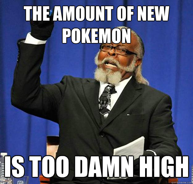 the amount of new pokemon is too damn high - Jimmy McMillan