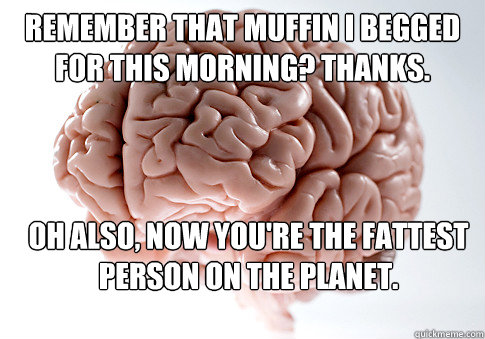 remember that muffin i begged for this morning thanks oh a - Scumbag Brain