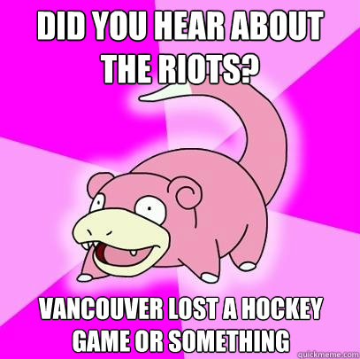 did you hear about the riots vancouver lost a hockey game o - Slowpoke