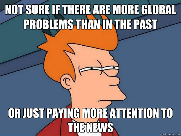 not sure if there are more global problems than in the past  - Futurama Fry