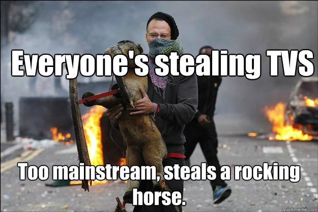 everyones stealing tvs too mainstream steals a rocking hor - Hipster Rioter