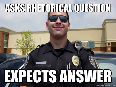asks rhetorical question expects answer  - Scumbag Cop