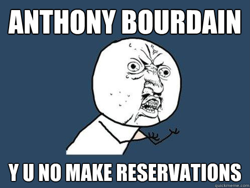 anthony bourdain y u no make reservations - Y U No