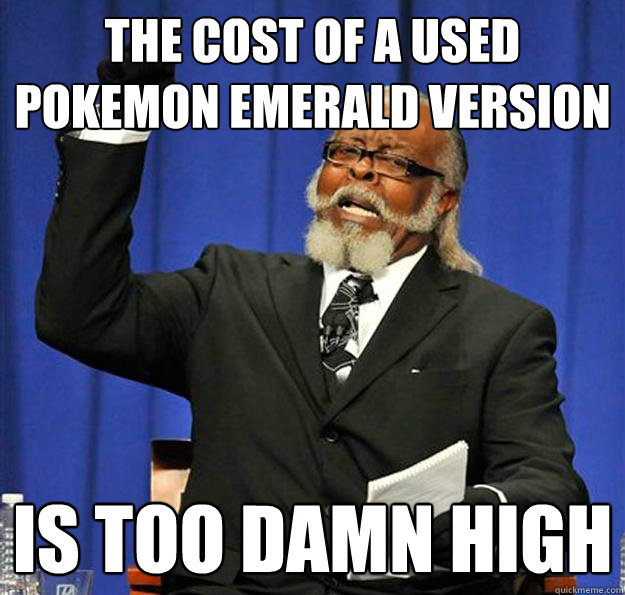 the cost of a used pokemon emerald version is too damn high - Jimmy McMillan