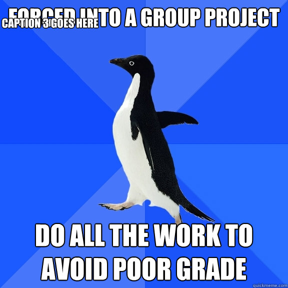 forced into a group project do all the work to avoid poor gr - Socially Awkward Penguin