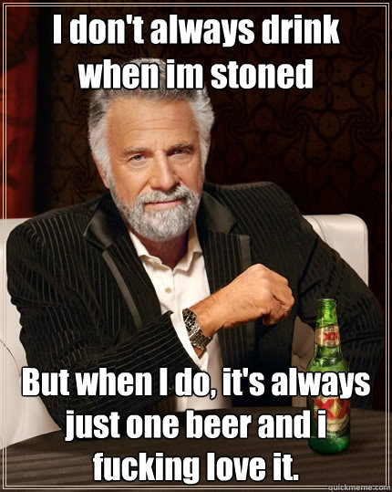i dont always drink when im stoned but when i do its alwa - The Most Interesting Man In The World