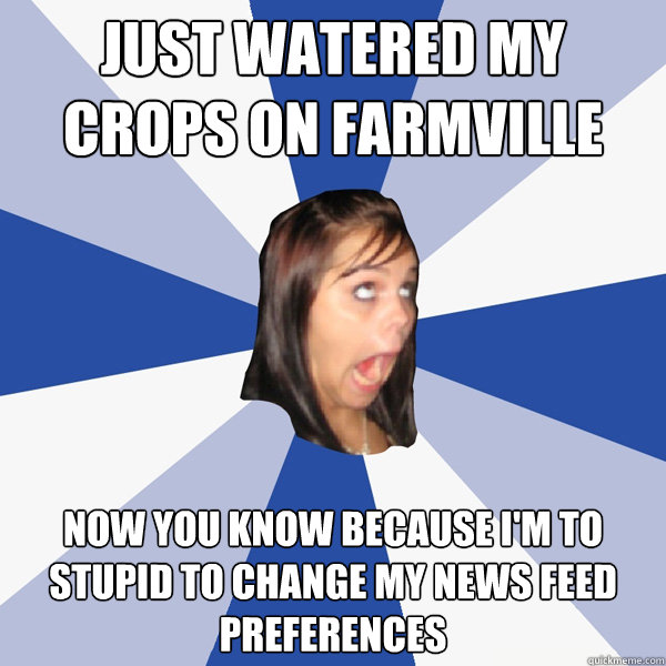 just watered my crops on farmville now you know because im  - Annoying Facebook Girl