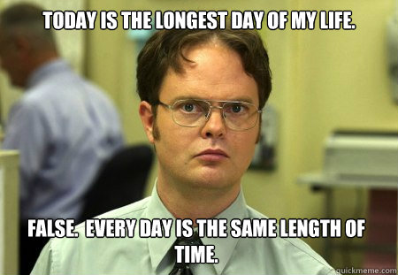 today is the longest day of my life false every day is th - Dwight