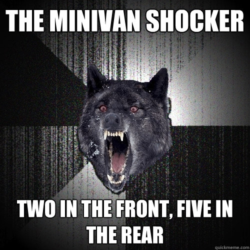 the minivan shocker two in the front five in the rear - Insanity Wolf