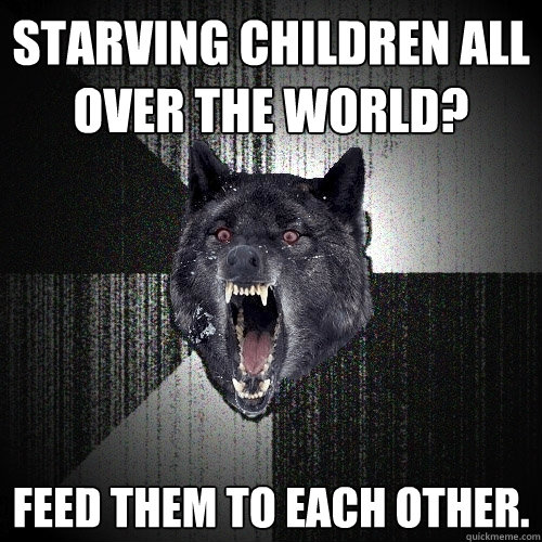 starving children all over the world feed them to each othe - Insanity Wolf