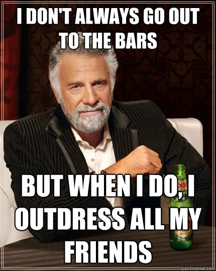 i dont always go out to the bars but when i do i outdress  - The Most Interesting Man In The World