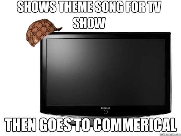 Scumbag TV - shows theme song for tv show then goes to commerical