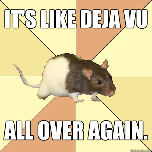 its like deja vu all over again - Redundant Rat