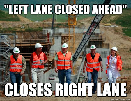 left lane closed ahead closes right lane - Scumbag Road Workers
