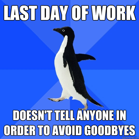 last day of work doesnt tell anyone in order to avoid goodb - Socially Awkward Penguin