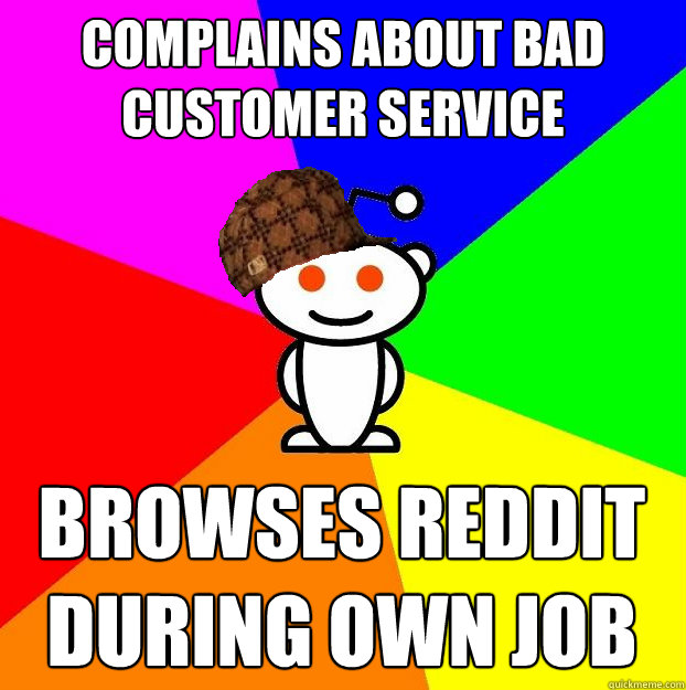 complains about bad customer service browses reddit during o - Scumbag Redditor