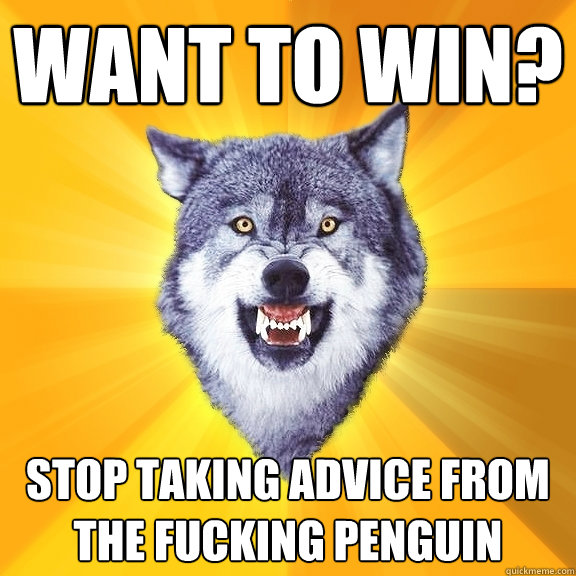 want to win stop taking advice from the fucking penguin - Courage Wolf