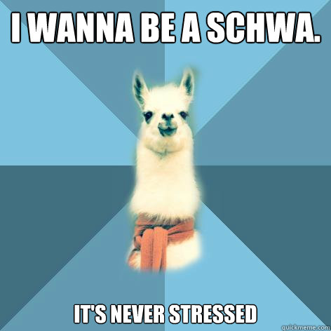 i wanna be a schwa its never stressed - Linguist Llama