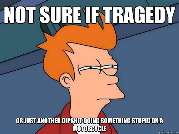 not sure if tragedy or just another dipshit doing something  - Futurama Fry