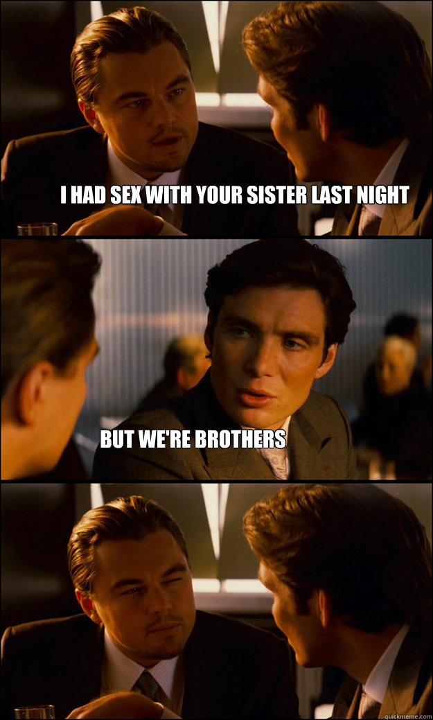 i had sex with your sister last night but were brothers - Inception