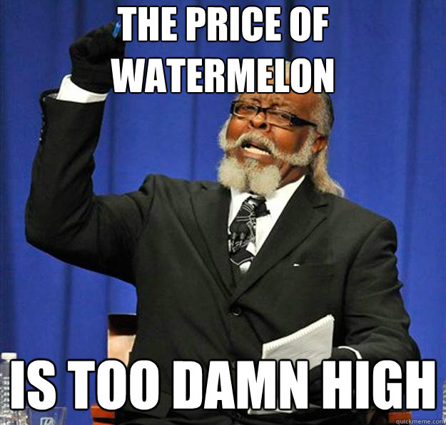 the price of watermelon is too damn high - Jimmy McMillan