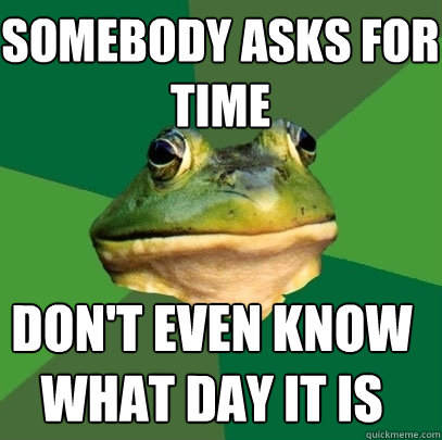 somebody asks for time dont even know what day it is - Foul Bachelor Frog