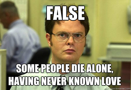false some people die alone having never known love - Dwight
