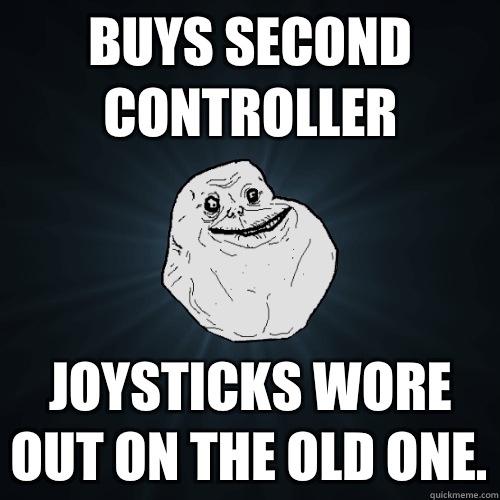 Buys second controller Joysticks wore out on the old one - Forever Alone