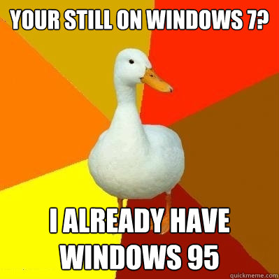 your still on windows 7 i already have windows 95 - Tech Impaired Duck