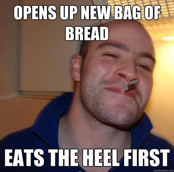 opens up new bag of bread eats the heel first - Good Guy Greg
