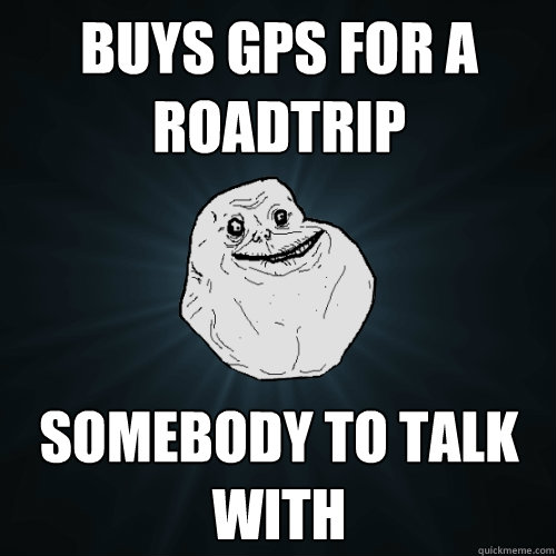 buys gps for a roadtrip somebody to talk with - Forever Alone
