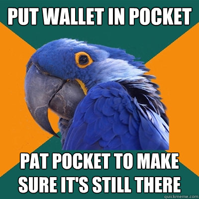 put wallet in pocket pat pocket to make sure its still ther - Paranoid Parrot