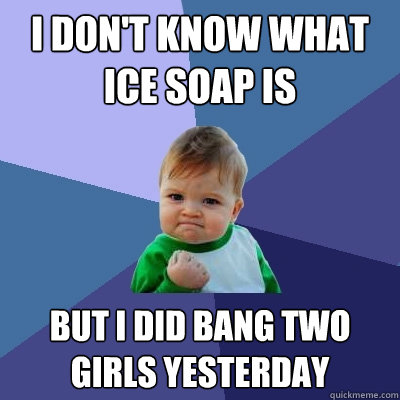 i dont know what ice soap is but i did bang two girls yeste - Success Kid