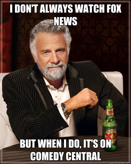 i dont always watch fox news but when i do its on comedy  - Dos Equis man