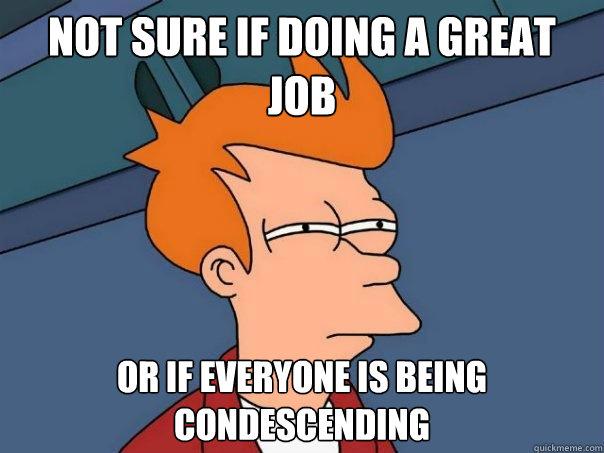 not sure if doing a great job or if everyone is being condes - Futurama Fry