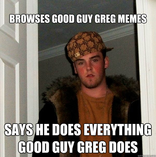 browses good guy greg memes says he does everything good guy - Scumbag Steve