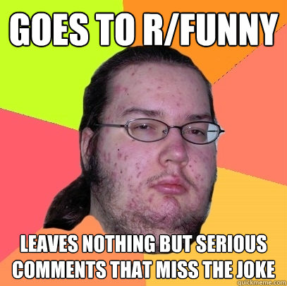 goes to rfunny leaves nothing but serious comments that mi - Butthurt Dweller