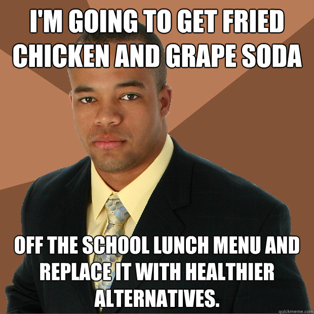 im going to get fried chicken and grape soda off the school - Successful Black Man