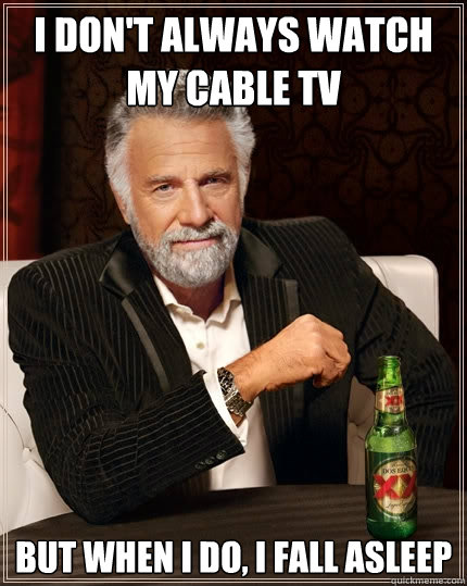 i dont always watch my cable tv but when i do i fall aslee - The Most Interesting Man In The World