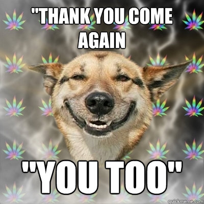 thank you come again you too - Stoner Dog