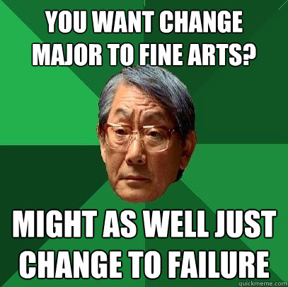 you want change major to fine arts might as well just chang - High Expectations Asian Father