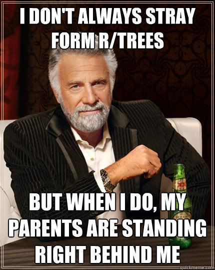 i dont always stray form rtrees but when i do my parents  - The Most Interesting Man In The World