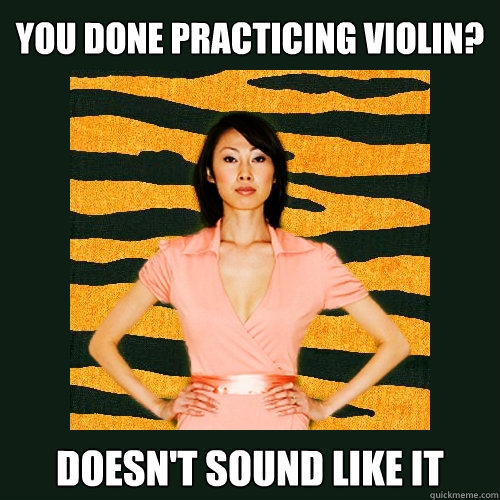 you done practicing violin doesnt sound like it - Tiger Mom
