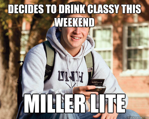 decides to drink classy this weekend miller lite - College Freshman