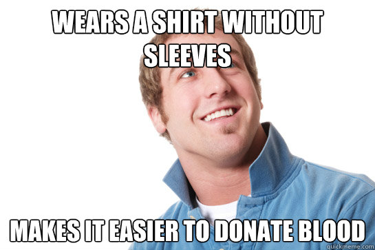 wears a shirt without sleeves makes it easier to donate bloo - Misunderstood D-Bag