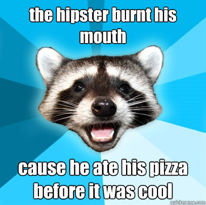 the hipster burnt his mouth cause he ate his pizza before i - Lame Pun Coon
