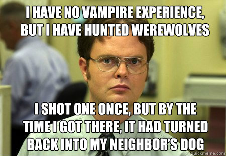 i have no vampire experience but i have hunted werewolves i - Schrute