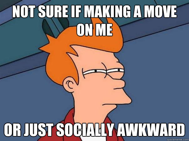 not sure if making a move on me or just socially awkward - Futurama Fry